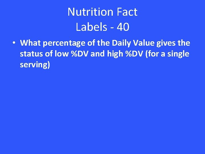 Nutrition Fact Labels - 40 • What percentage of the Daily Value gives the
