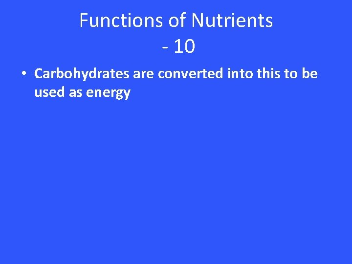Functions of Nutrients - 10 • Carbohydrates are converted into this to be used