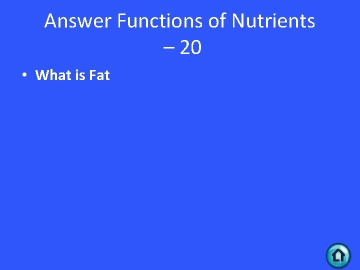 Answer Functions of Nutrients – 20 • What is Fat