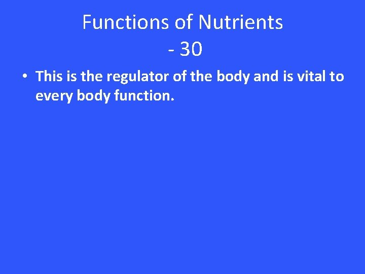 Functions of Nutrients - 30 • This is the regulator of the body and