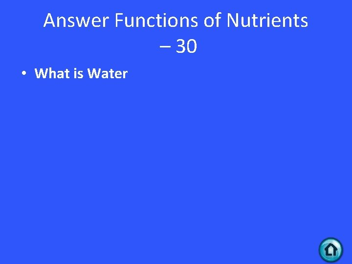 Answer Functions of Nutrients – 30 • What is Water