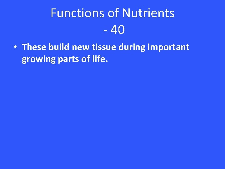 Functions of Nutrients - 40 • These build new tissue during important growing parts