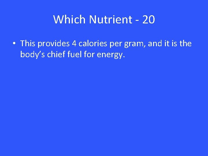 Which Nutrient - 20 • This provides 4 calories per gram, and it is
