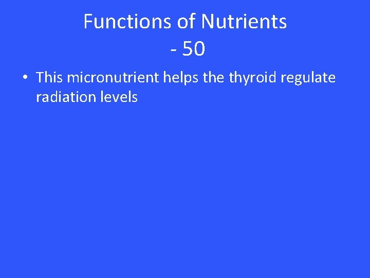 Functions of Nutrients - 50 • This micronutrient helps the thyroid regulate radiation levels