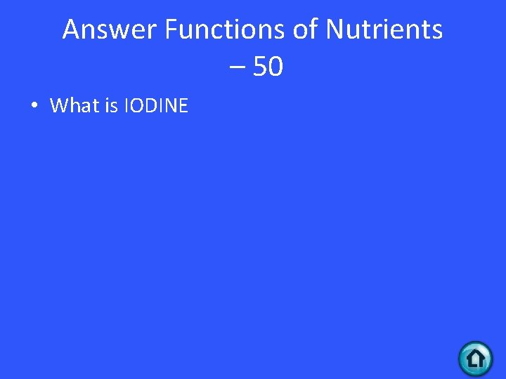 Answer Functions of Nutrients – 50 • What is IODINE