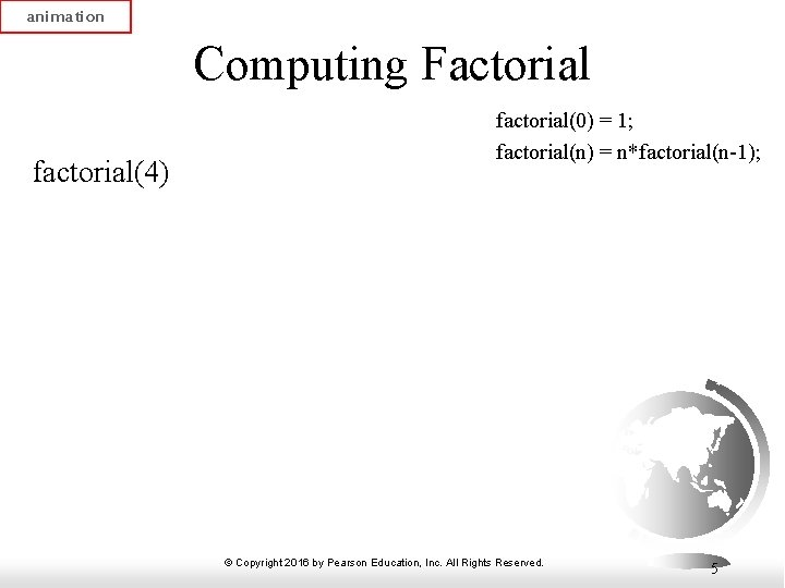 animation Computing Factorial factorial(4) factorial(0) = 1; factorial(n) = n*factorial(n-1); © Copyright 2016 by