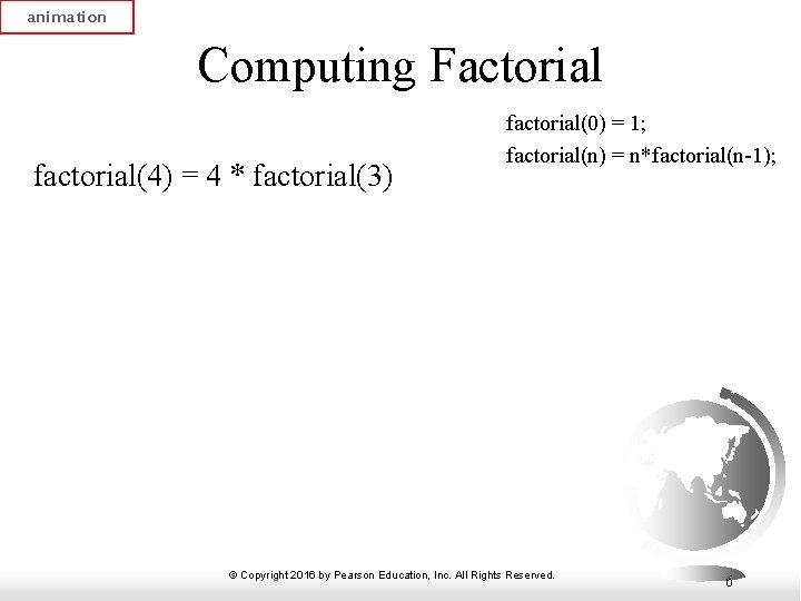 animation Computing Factorial factorial(4) = 4 * factorial(3) factorial(0) = 1; factorial(n) = n*factorial(n-1);