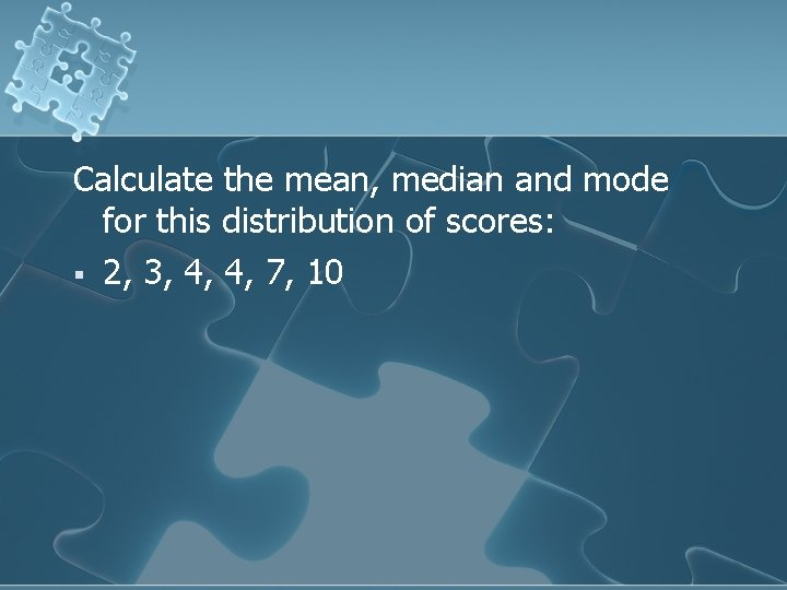 Calculate the mean, median and mode for this distribution of scores: § 2, 3,