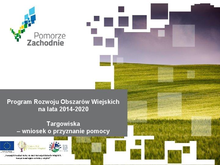 Program Rozwoju Obszarów Wiejskich na lata 2014 -2020 Targowiska – wniosek o przyznanie pomocy