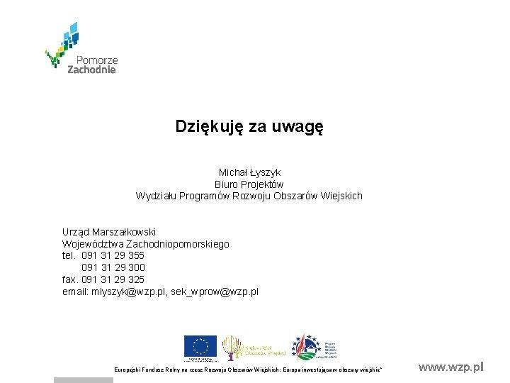 Dziękuję za uwagę Michał Łyszyk Biuro Projektów Wydziału Programów Rozwoju Obszarów Wiejskich Urząd Marszałkowski