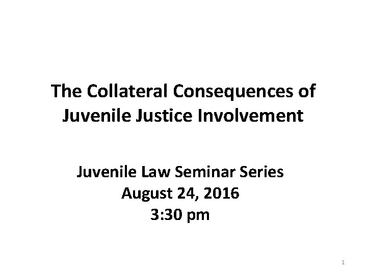 The Collateral Consequences of Juvenile Justice Involvement Juvenile Law Seminar Series August 24, 2016
