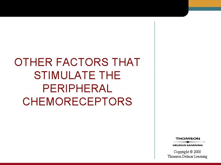OTHER FACTORS THAT STIMULATE THE PERIPHERAL CHEMORECEPTORS Copyright © 2008 Thomson Delmar Learning