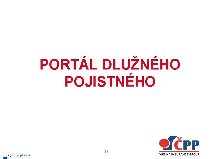 PORTÁL DLUŽNÉHO POJISTNÉHO 18