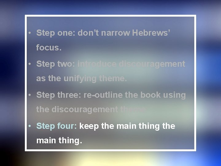 • Step one: don't narrow Hebrews' focus. • Step two: introduce discouragement as
