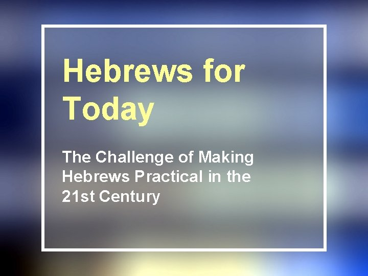 Hebrews for Today The Challenge of Making Hebrews Practical in the 21 st Century