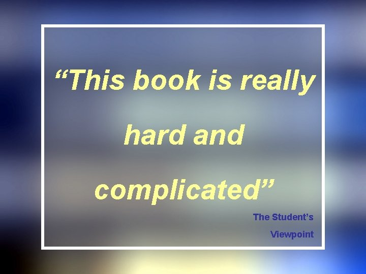 """""""This book is really hard and complicated"""" The Student's Viewpoint"""
