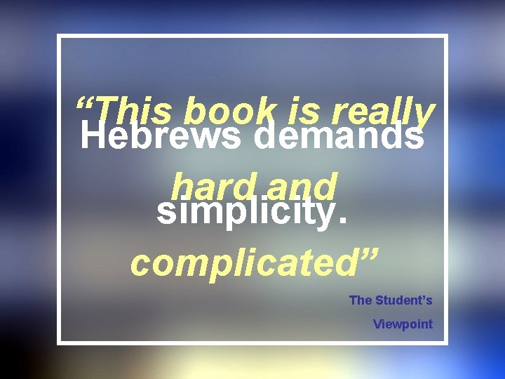 """""""This book is really Hebrews demands hard and simplicity. complicated"""" The Student's Viewpoint"""