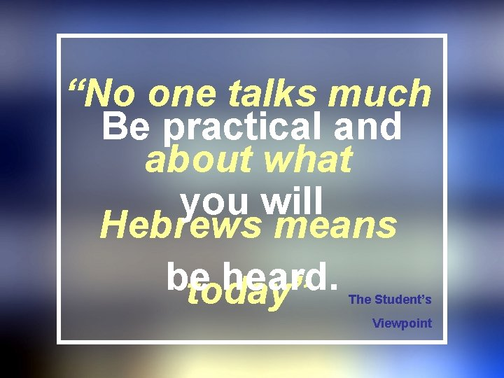 """""""No one talks much Be practical and about what you will Hebrews means be"""