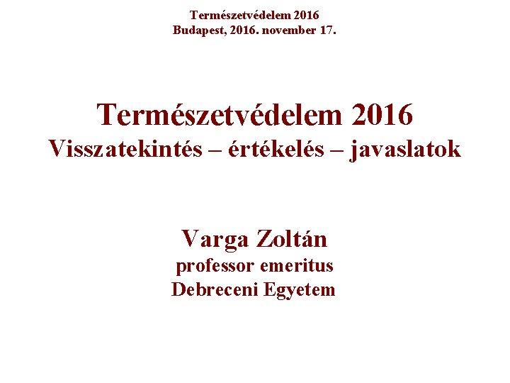 Természetvédelem 2016 Budapest, 2016. november 17. Természetvédelem 2016 Visszatekintés – értékelés – javaslatok Varga