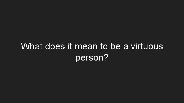 What does it mean to be a virtuous person?