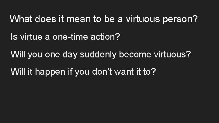 What does it mean to be a virtuous person? Is virtue a one-time action?