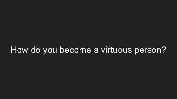 How do you become a virtuous person?