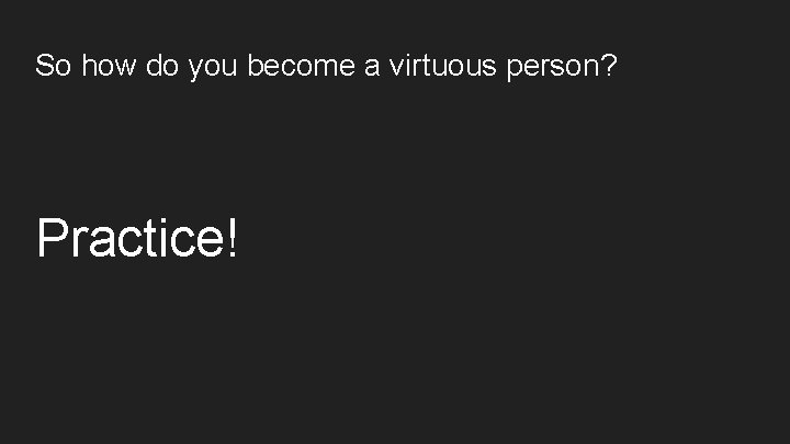So how do you become a virtuous person? Practice!