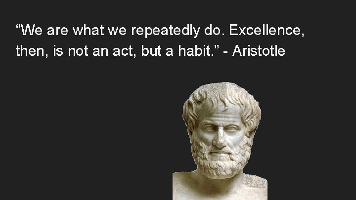 """""""We are what we repeatedly do. Excellence, then, is not an act, but a"""