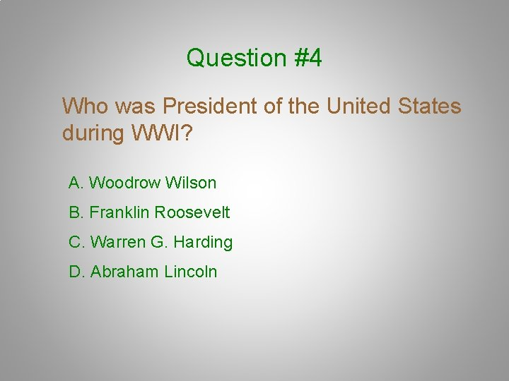 Question #4 Who was President of the United States during WWI? A. Woodrow Wilson