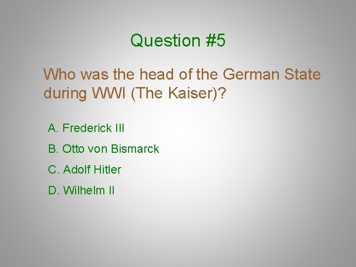 Question #5 Who was the head of the German State during WWI (The Kaiser)?