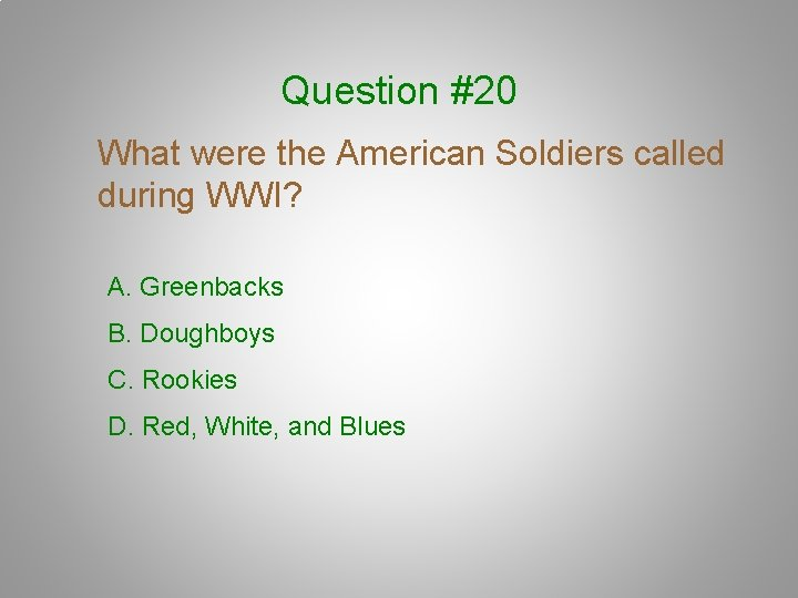 Question #20 What were the American Soldiers called during WWI? A. Greenbacks B. Doughboys