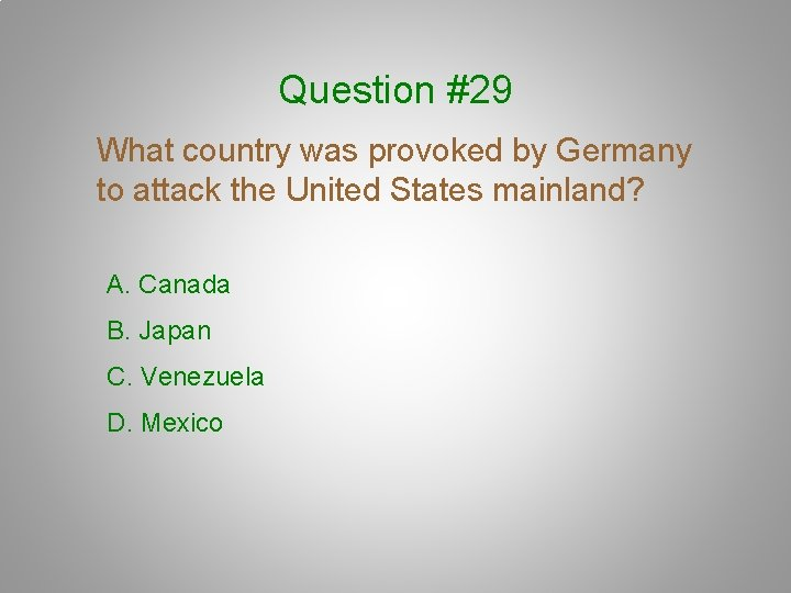 Question #29 What country was provoked by Germany to attack the United States mainland?
