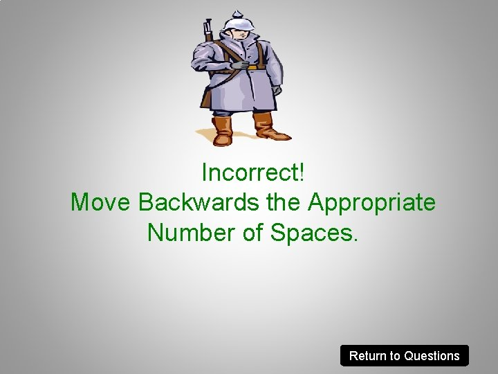 Incorrect! Move Backwards the Appropriate Number of Spaces. Return to Questions