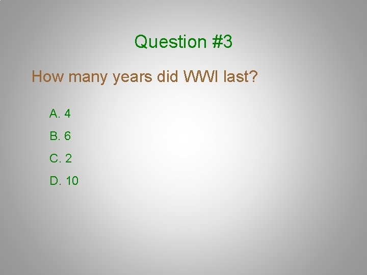 Question #3 How many years did WWI last? A. 4 B. 6 C. 2