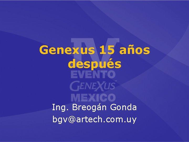 Genexus 15 años después Ing. Breogán Gonda bgv@artech. com. uy