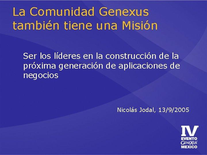 La Comunidad Genexus también tiene una Misión Ser los líderes en la construcción de