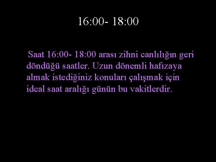 16: 00 - 18: 00 Saat 16: 00 - 18: 00 arası zihni canlılığın