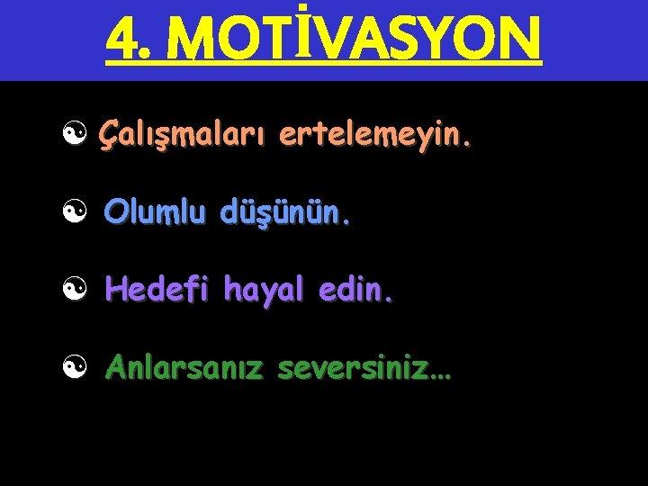 4. MOTİVASYON [ Çalışmaları ertelemeyin. [ Olumlu düşünün. [ Hedefi hayal edin. [ Anlarsanız
