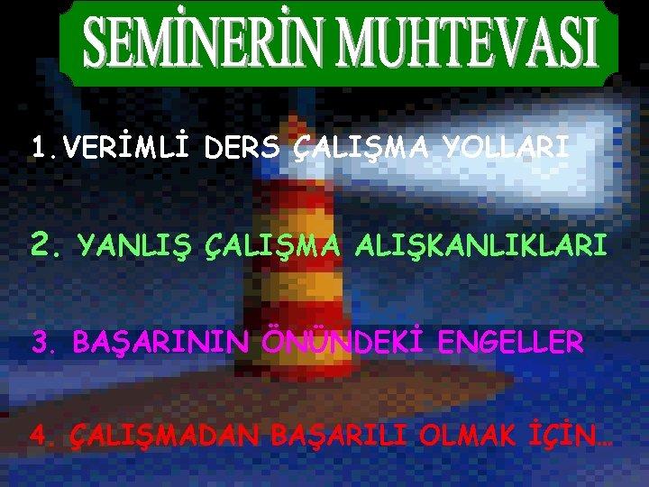 1. VERİMLİ DERS ÇALIŞMA YOLLARI 2. YANLIŞ ÇALIŞMA ALIŞKANLIKLARI 3. BAŞARININ ÖNÜNDEKİ ENGELLER 4.