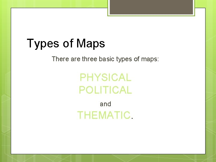 Types of Maps There are three basic types of maps: PHYSICAL POLITICAL and THEMATIC.