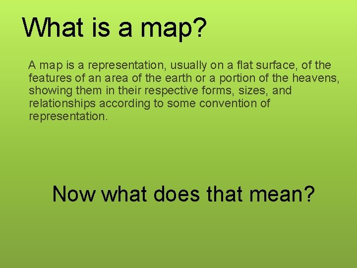 What is a map? A map is a representation, usually on a flat surface,