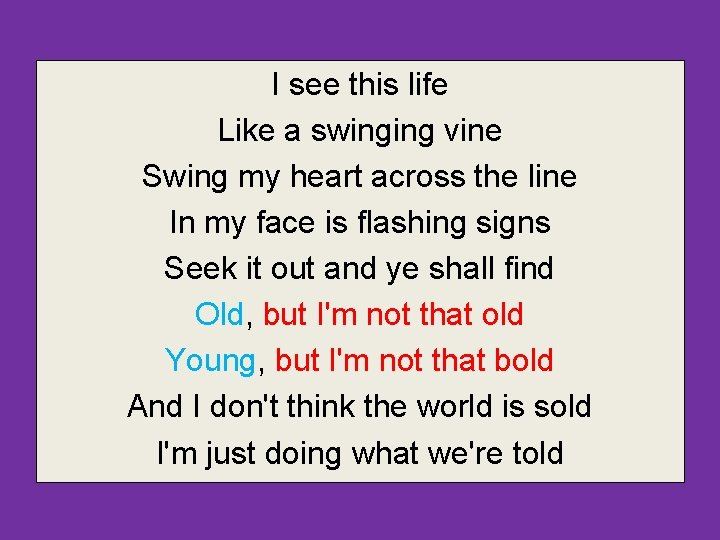 I see this life Like a swinging vine Swing my heart across the line