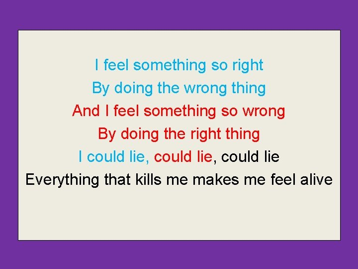 I feel something so right By doing the wrong thing And I feel something