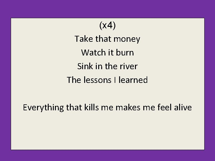 (x 4) Take that money Watch it burn Sink in the river The lessons