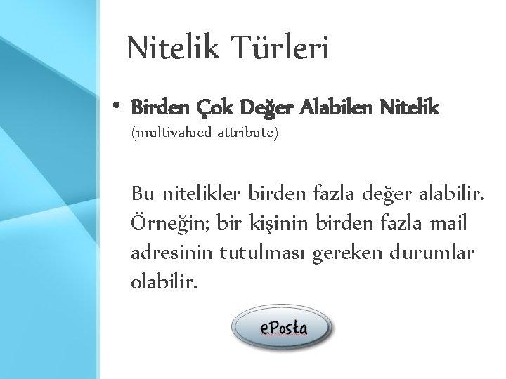 Nitelik Türleri • Birden Çok Değer Alabilen Nitelik (multivalued attribute) Bu nitelikler birden fazla