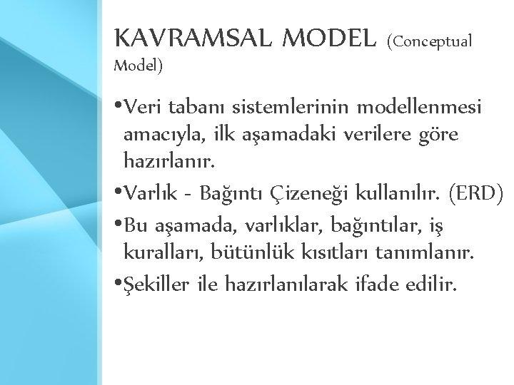 KAVRAMSAL MODEL (Conceptual Model) • Veri tabanı sistemlerinin modellenmesi amacıyla, ilk aşamadaki verilere göre