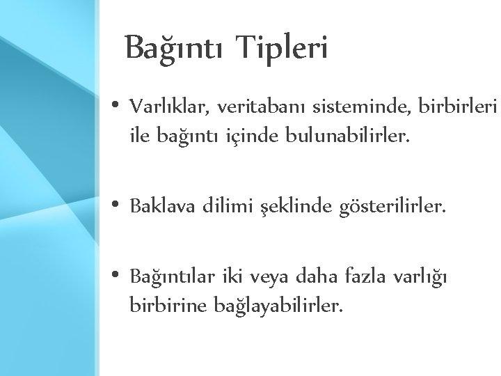 Bağıntı Tipleri • Varlıklar, veritabanı sisteminde, birbirleri ile bağıntı içinde bulunabilirler. • Baklava dilimi