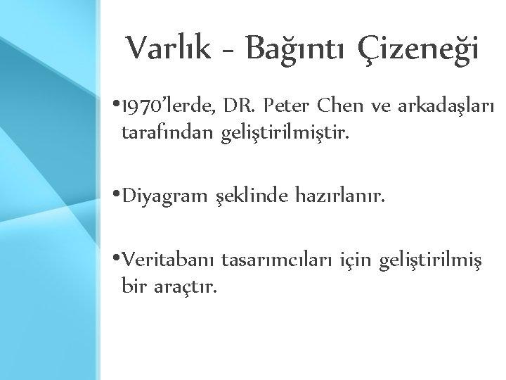 Varlık - Bağıntı Çizeneği • 1970'lerde, DR. Peter Chen ve arkadaşları tarafından geliştirilmiştir. •