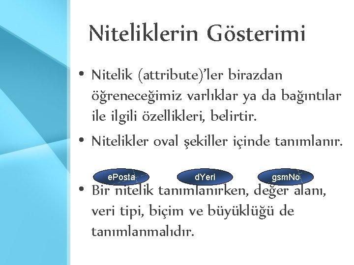 Niteliklerin Gösterimi • Nitelik (attribute)'ler birazdan öğreneceğimiz varlıklar ya da bağıntılar ile ilgili özellikleri,