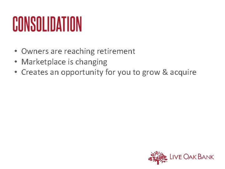 • Owners are reaching retirement • Marketplace is changing • Creates an opportunity